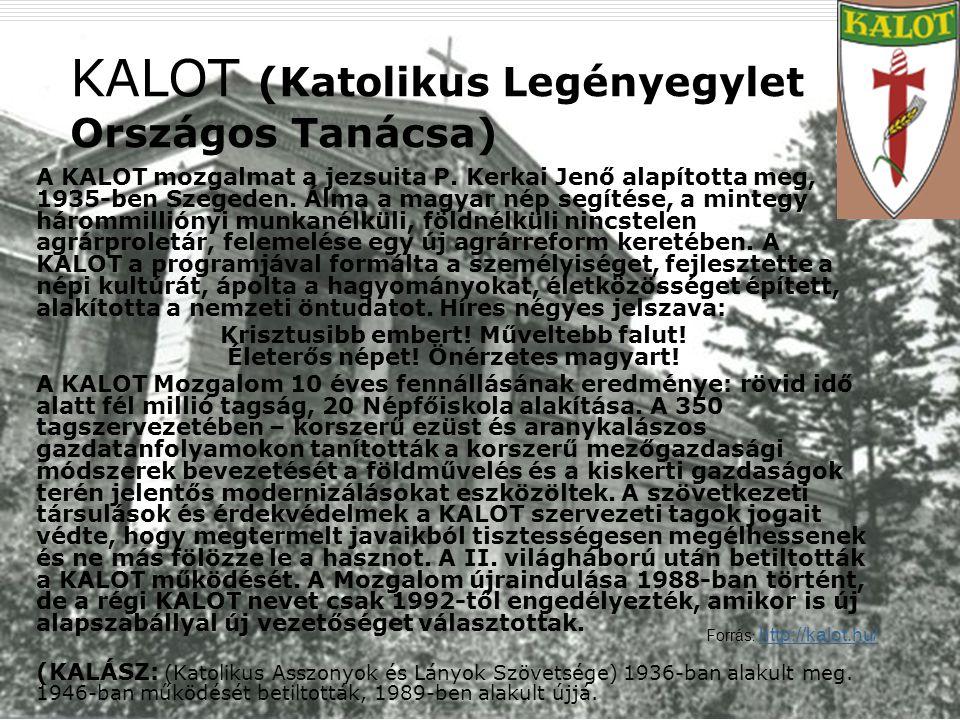 14 KALOT (Katolikus Legényegylet Országos Tanácsa) A KALOT mozgalmat a jezsuita P. Kerkai Jenő alapította meg, 1935-ben Szegeden. Álma a magyar nép se