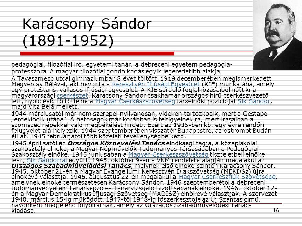 16 Karácsony Sándor (1891-1952) pedagógiai, filozófiai író, egyetemi tanár, a debreceni egyetem pedagógia- professzora. A magyar filozófiai gondolkodá