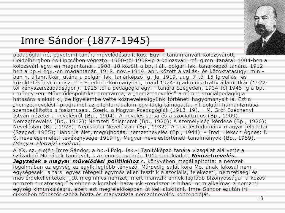 18 Imre Sándor (1877-1945) pedagógiai író, egyetemi tanár, művelődéspolitikus. Egy.-i tanulmányait Kolozsvárott, Heidelbergben és Lipcsében végezte. 1