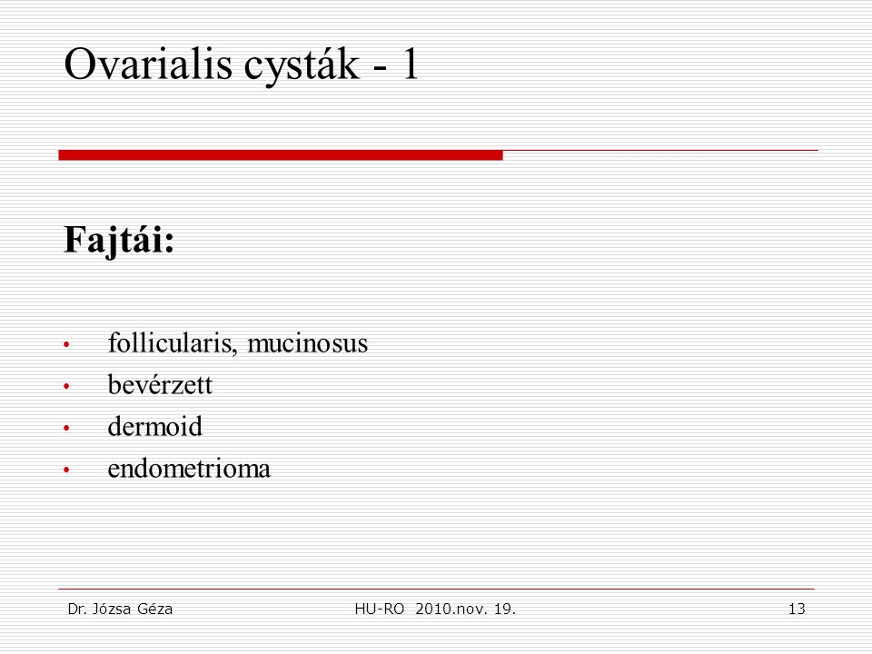 Dr. Józsa GézaHU-RO 2010.nov. 19.13 Ovarialis cysták - 1 Fajtái: • follicularis, mucinosus • bevérzett • dermoid • endometrioma