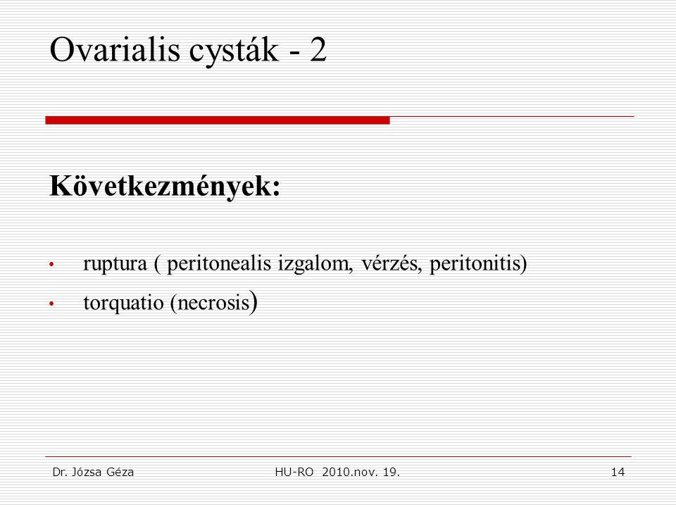 Dr. Józsa GézaHU-RO 2010.nov. 19.14 Ovarialis cysták - 2 Következmények: • ruptura ( peritonealis izgalom, vérzés, peritonitis) • torquatio (necrosis