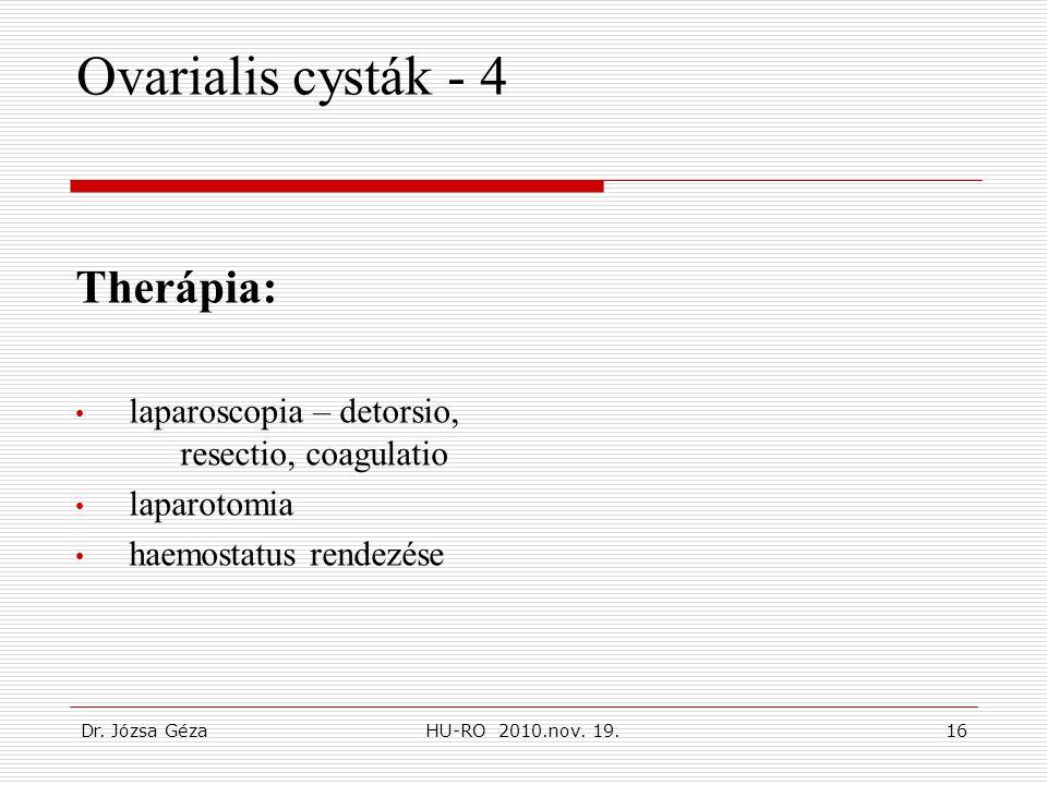 Dr. Józsa GézaHU-RO 2010.nov. 19.16 Ovarialis cysták - 4 Therápia: • laparoscopia – detorsio, resectio, coagulatio • laparotomia • haemostatus rendezé