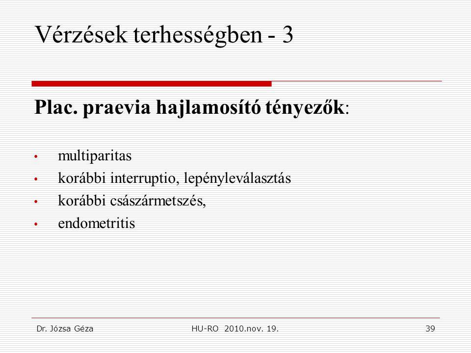 Dr. Józsa GézaHU-RO 2010.nov. 19.39 Vérzések terhességben - 3 Plac. praevia hajlamosító tényezők : • multiparitas • korábbi interruptio, lepényleválas