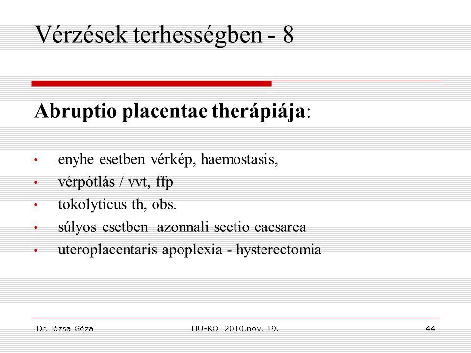 Dr. Józsa GézaHU-RO 2010.nov. 19.44 Vérzések terhességben - 8 Abruptio placentae therápiája : • enyhe esetben vérkép, haemostasis, • vérpótlás / vvt,