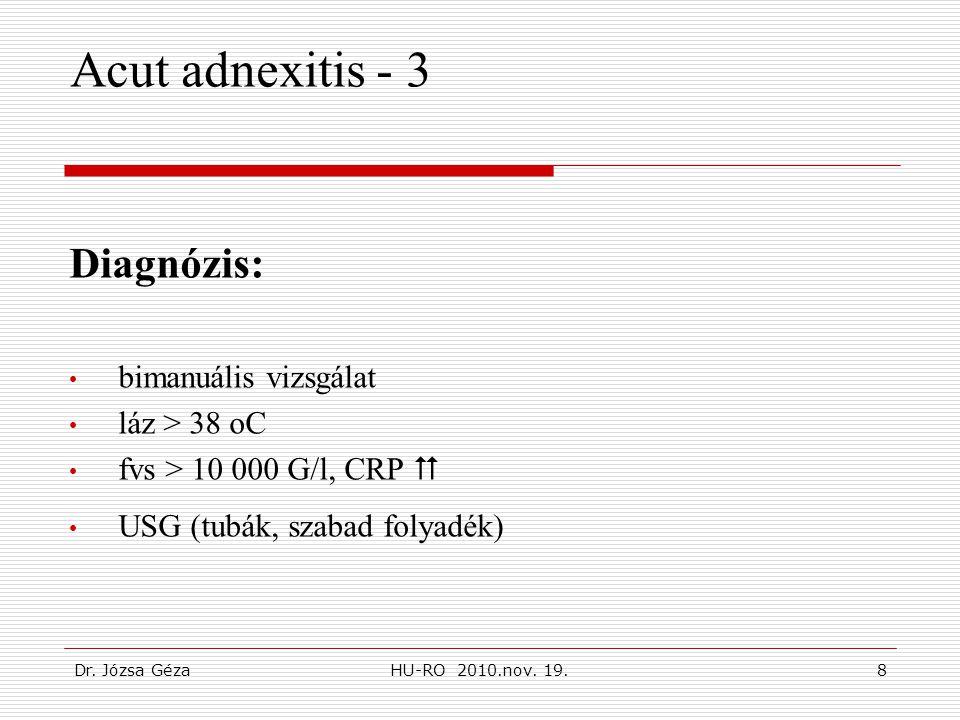 Dr. Józsa GézaHU-RO 2010.nov. 19.8 Acut adnexitis - 3 Diagnózis: • bimanuális vizsgálat • láz > 38 oC • fvs > 10 000 G/l, CRP  • USG (tubák, szabad f