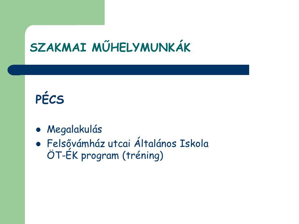 PÉCS  Megalakulás  Felsővámház utcai Általános Iskola ÖT-ÉK program (tréning) SZAKMAI MŰHELYMUNKÁK