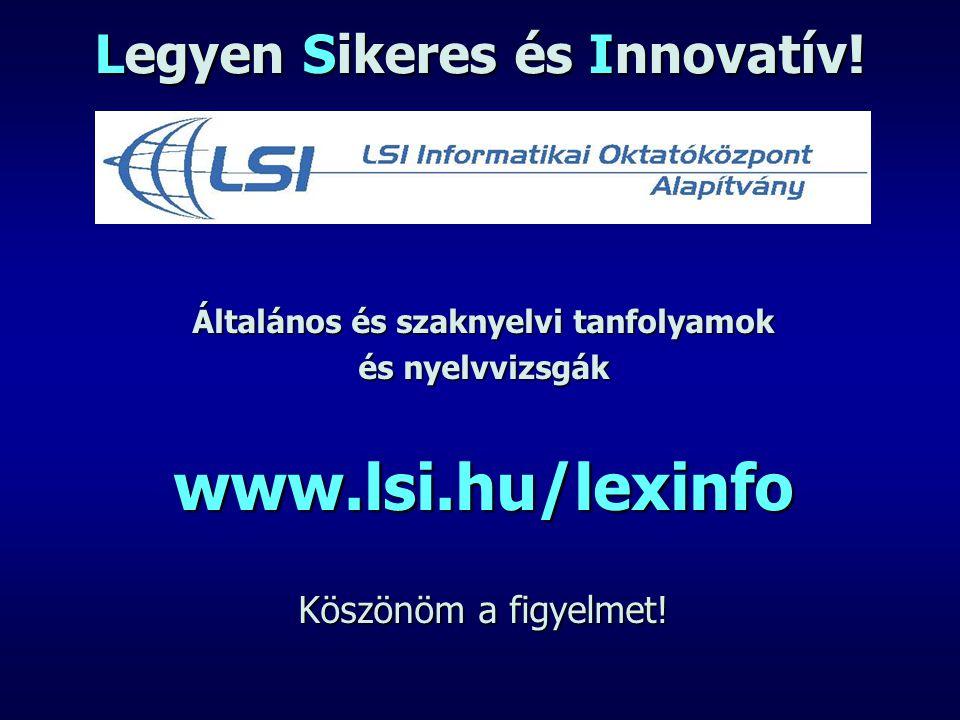 Legyen Sikeres és Innovatív! Általános és szaknyelvi tanfolyamok és nyelvvizsgák www.lsi.hu/lexinfo Köszönöm a figyelmet!