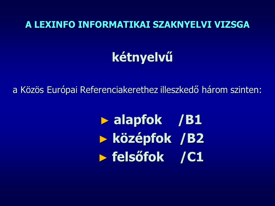 A LEXINFO INFORMATIKAI SZAKNYELVI VIZSGA kétnyelvű a Közös Európai Referenciakerethez illeszkedő három szinten: ► alapfok /B1 ► középfok /B2 ► felsőfok /C1