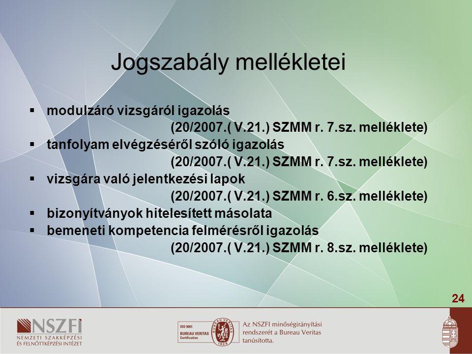 24 Jogszabály mellékletei  modulzáró vizsgáról igazolás (20/2007.( V.21.) SZMM r. 7.sz. melléklete)  tanfolyam elvégzéséről szóló igazolás (20/2007.