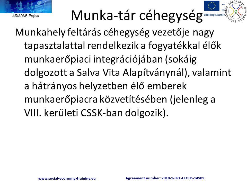 ARIADNE Project Agreement number: 2010-1-FR1-LEO05-14505 www.social-economy-training.eu Agreement number: 2010-1-FR1-LEO05-14505 www.social-economy-training.eu Munka-tár céhegység Munkahely feltárás céhegység vezetője nagy tapasztalattal rendelkezik a fogyatékkal élők munkaerőpiaci integrációjában (sokáig dolgozott a Salva Vita Alapítványnál), valamint a hátrányos helyzetben élő emberek munkaerőpiacra közvetítésében (jelenleg a VIII.