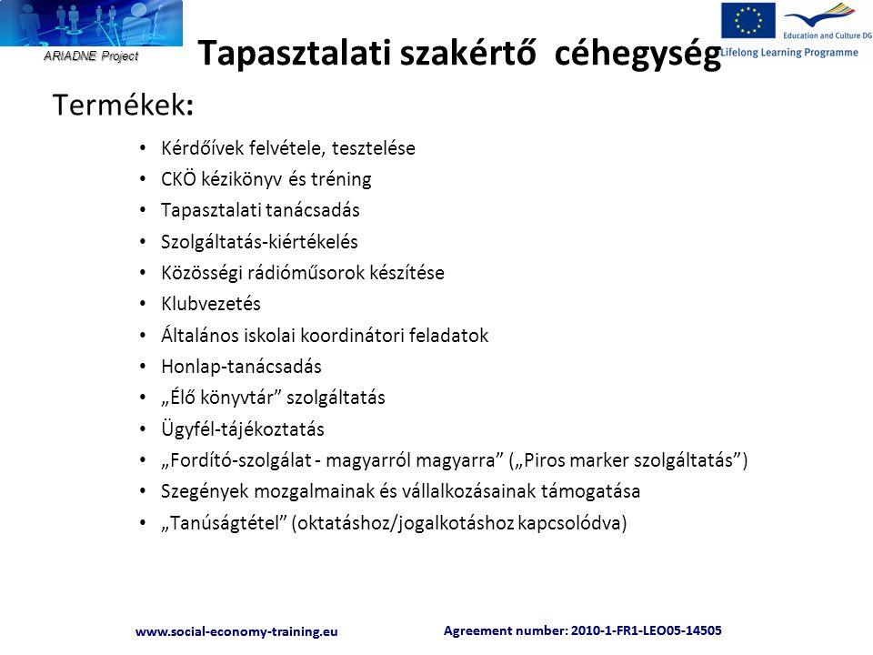 """ARIADNE Project Agreement number: 2010-1-FR1-LEO05-14505 www.social-economy-training.eu Agreement number: 2010-1-FR1-LEO05-14505 www.social-economy-training.eu Termékek: • Kérdőívek felvétele, tesztelése • CKÖ kézikönyv és tréning • Tapasztalati tanácsadás • Szolgáltatás-kiértékelés • Közösségi rádióműsorok készítése • Klubvezetés • Általános iskolai koordinátori feladatok • Honlap-tanácsadás • """"Élő könyvtár szolgáltatás • Ügyfél-tájékoztatás • """"Fordító-szolgálat - magyarról magyarra (""""Piros marker szolgáltatás ) • Szegények mozgalmainak és vállalkozásainak támogatása • """"Tanúságtétel (oktatáshoz/jogalkotáshoz kapcsolódva) Tapasztalati szakértő céhegység"""