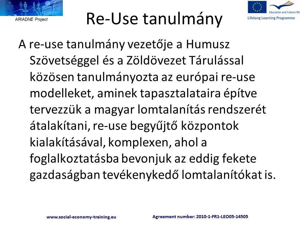 ARIADNE Project Agreement number: 2010-1-FR1-LEO05-14505 www.social-economy-training.eu Agreement number: 2010-1-FR1-LEO05-14505 www.social-economy-training.eu Re-Use tanulmány A re-use tanulmány vezetője a Humusz Szövetséggel és a Zöldövezet Tárulással közösen tanulmányozta az európai re-use modelleket, aminek tapasztalataira építve tervezzük a magyar lomtalanítás rendszerét átalakítani, re-use begyűjtő központok kialakításával, komplexen, ahol a foglalkoztatásba bevonjuk az eddig fekete gazdaságban tevékenykedő lomtalanítókat is.