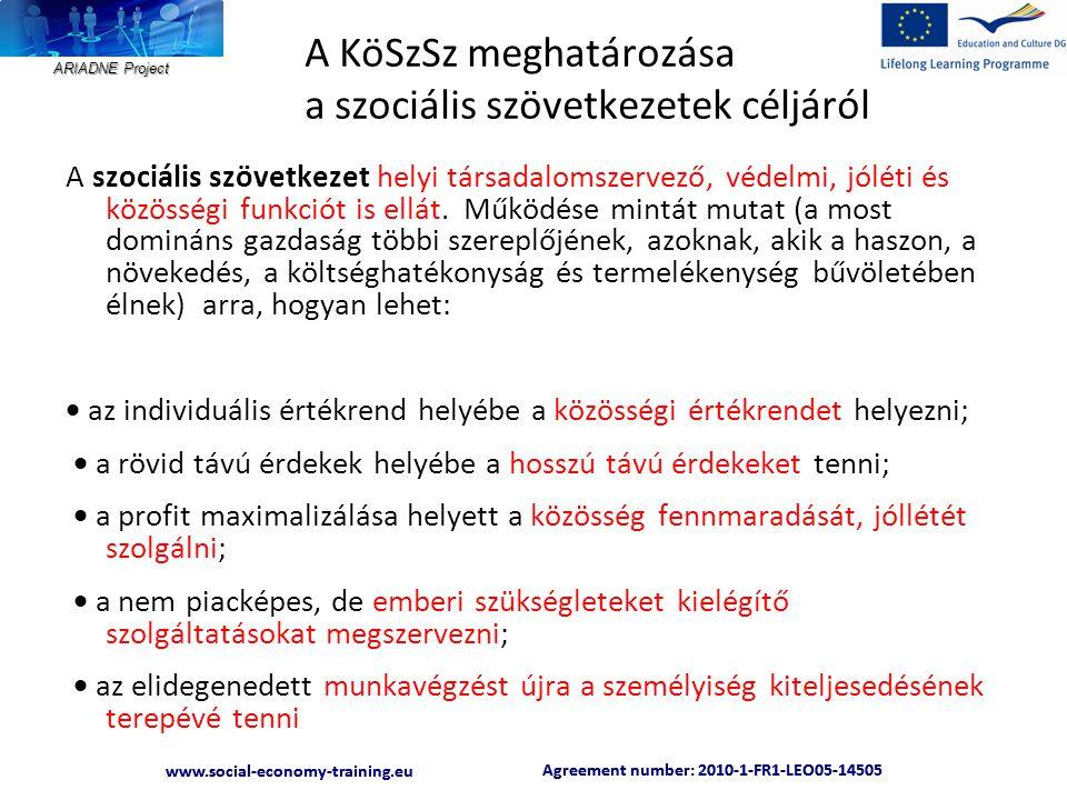 ARIADNE Project Agreement number: 2010-1-FR1-LEO05-14505 www.social-economy-training.eu Agreement number: 2010-1-FR1-LEO05-14505 www.social-economy-training.eu A KöSzSz meghatározása a szociális szövetkezetek céljáról A szociális szövetkezet helyi társadalomszervező, védelmi, jóléti és közösségi funkciót is ellát.