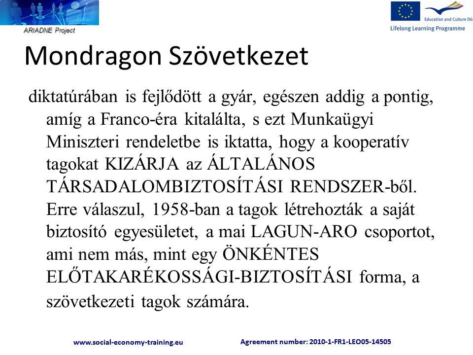 ARIADNE Project Agreement number: 2010-1-FR1-LEO05-14505 www.social-economy-training.eu Agreement number: 2010-1-FR1-LEO05-14505 www.social-economy-training.eu Mondragon Szövetkezet diktatúrában is fejlődött a gyár, egészen addig a pontig, amíg a Franco-éra kitalálta, s ezt Munkaügyi Miniszteri rendeletbe is iktatta, hogy a kooperatív tagokat KIZÁRJA az ÁLTALÁNOS TÁRSADALOMBIZTOSÍTÁSI RENDSZER-ből.