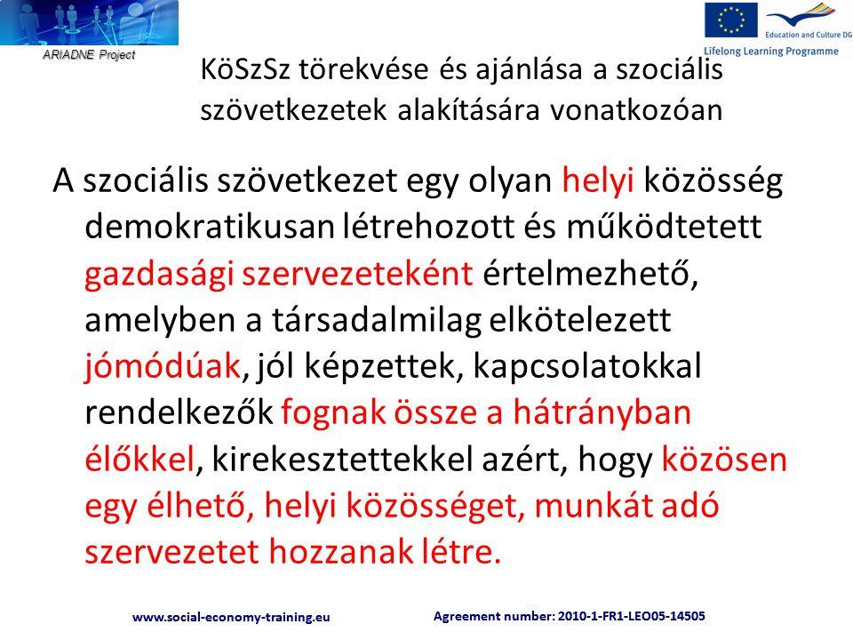 ARIADNE Project Agreement number: 2010-1-FR1-LEO05-14505 www.social-economy-training.eu Agreement number: 2010-1-FR1-LEO05-14505 www.social-economy-training.eu KöSzSz törekvése és ajánlása a szociális szövetkezetek alakítására vonatkozóan A szociális szövetkezet egy olyan helyi közösség demokratikusan létrehozott és működtetett gazdasági szervezeteként értelmezhető, amelyben a társadalmilag elkötelezett jómódúak, jól képzettek, kapcsolatokkal rendelkezők fognak össze a hátrányban élőkkel, kirekesztettekkel azért, hogy közösen egy élhető, helyi közösséget, munkát adó szervezetet hozzanak létre.