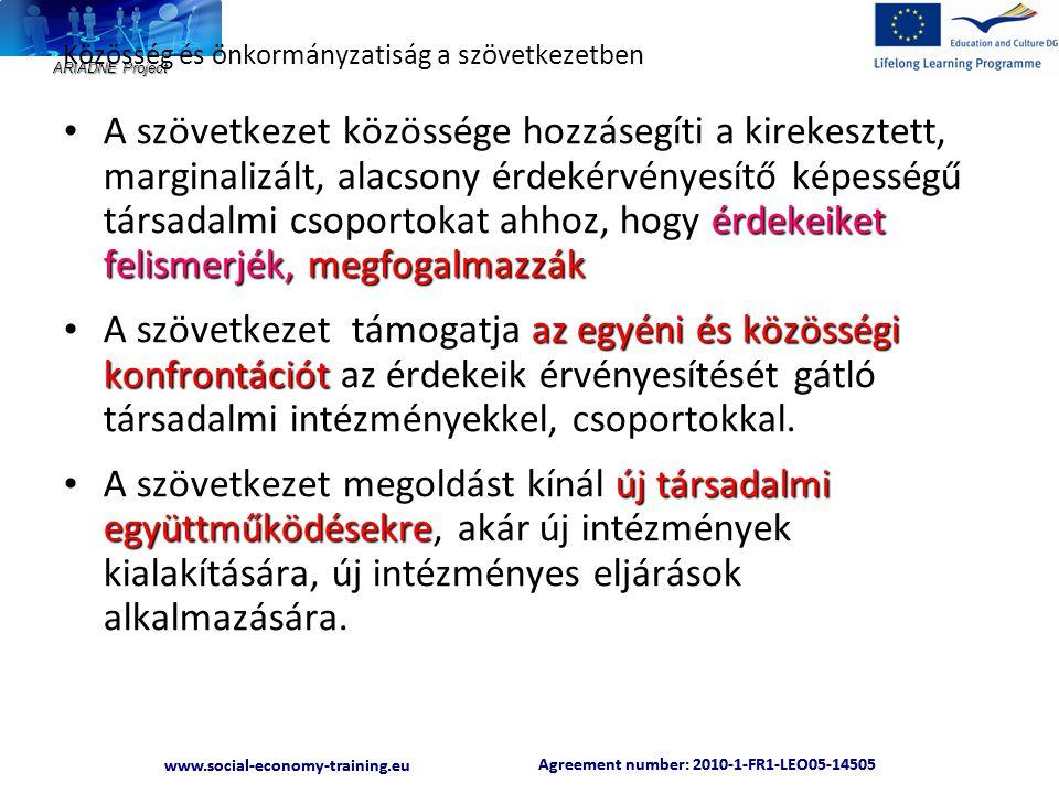 ARIADNE Project Agreement number: 2010-1-FR1-LEO05-14505 www.social-economy-training.eu Agreement number: 2010-1-FR1-LEO05-14505 www.social-economy-training.eu Közösség és önkormányzatiság a szövetkezetben érdekeiket felismerjék, megfogalmazzák • A szövetkezet közössége hozzásegíti a kirekesztett, marginalizált, alacsony érdekérvényesítő képességű társadalmi csoportokat ahhoz, hogy érdekeiket felismerjék, megfogalmazzák az egyéni és közösségi konfrontációt • A szövetkezet támogatja az egyéni és közösségi konfrontációt az érdekeik érvényesítését gátló társadalmi intézményekkel, csoportokkal.
