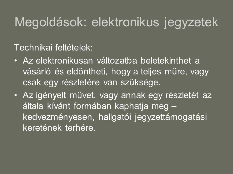 Megoldások: elektronikus jegyzetek Technikai feltételek: •Az elektronikusan változatba beletekinthet a vásárló és eldöntheti, hogy a teljes műre, vagy csak egy részletére van szüksége.