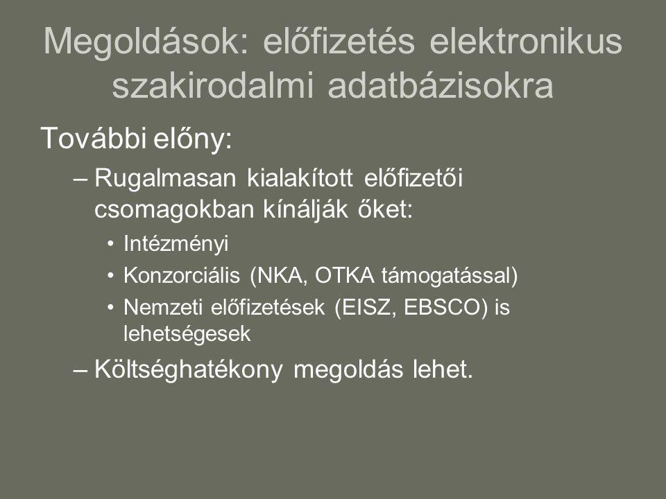 Megoldások: előfizetés elektronikus szakirodalmi adatbázisokra További előny: –Rugalmasan kialakított előfizetői csomagokban kínálják őket: •Intézményi •Konzorciális (NKA, OTKA támogatással) •Nemzeti előfizetések (EISZ, EBSCO) is lehetségesek –Költséghatékony megoldás lehet.