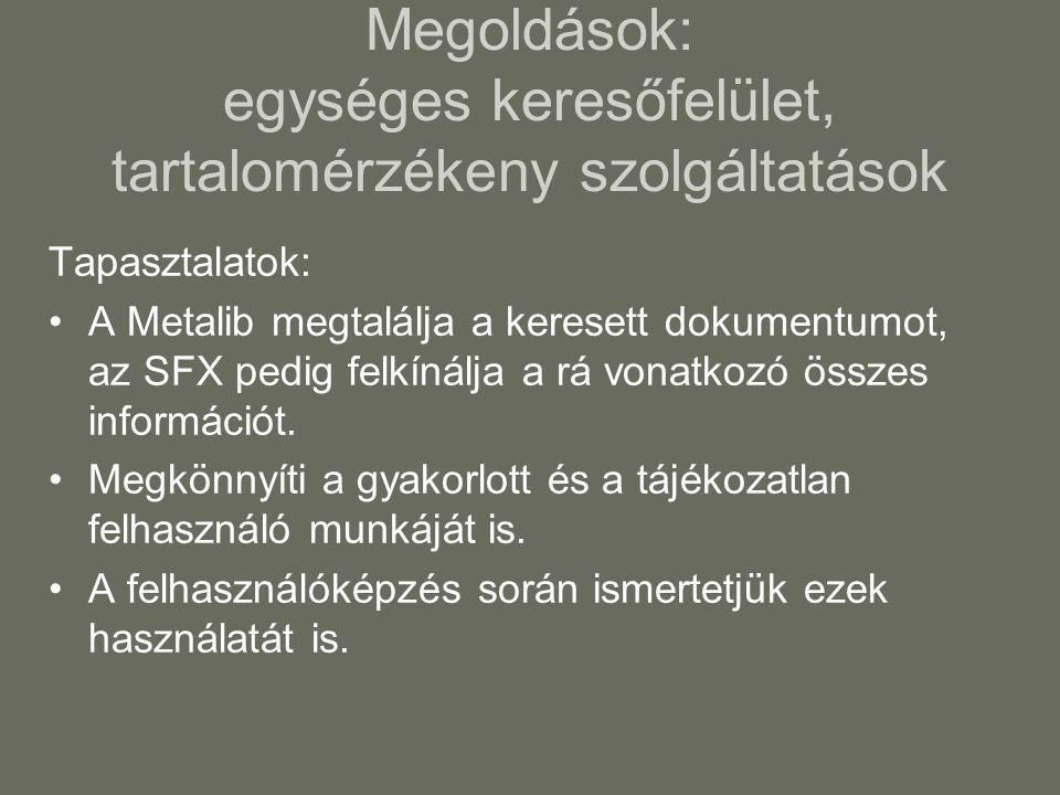 Megoldások: egységes keresőfelület, tartalomérzékeny szolgáltatások Tapasztalatok: •A Metalib megtalálja a keresett dokumentumot, az SFX pedig felkínálja a rá vonatkozó összes információt.