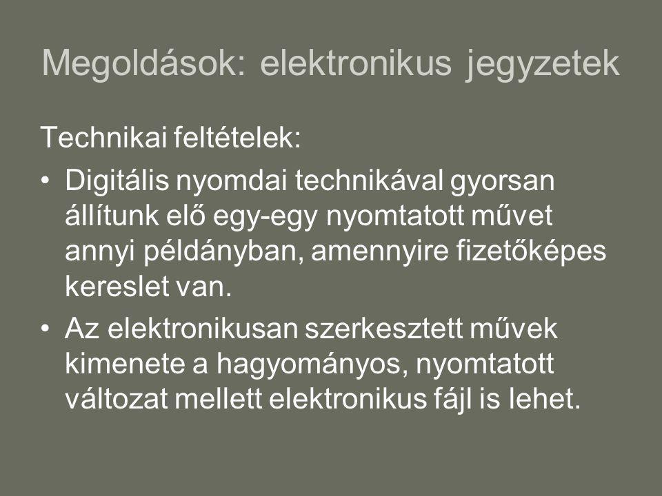 Megoldások: elektronikus jegyzetek Technikai feltételek: •Digitális nyomdai technikával gyorsan állítunk elő egy-egy nyomtatott művet annyi példányban, amennyire fizetőképes kereslet van.