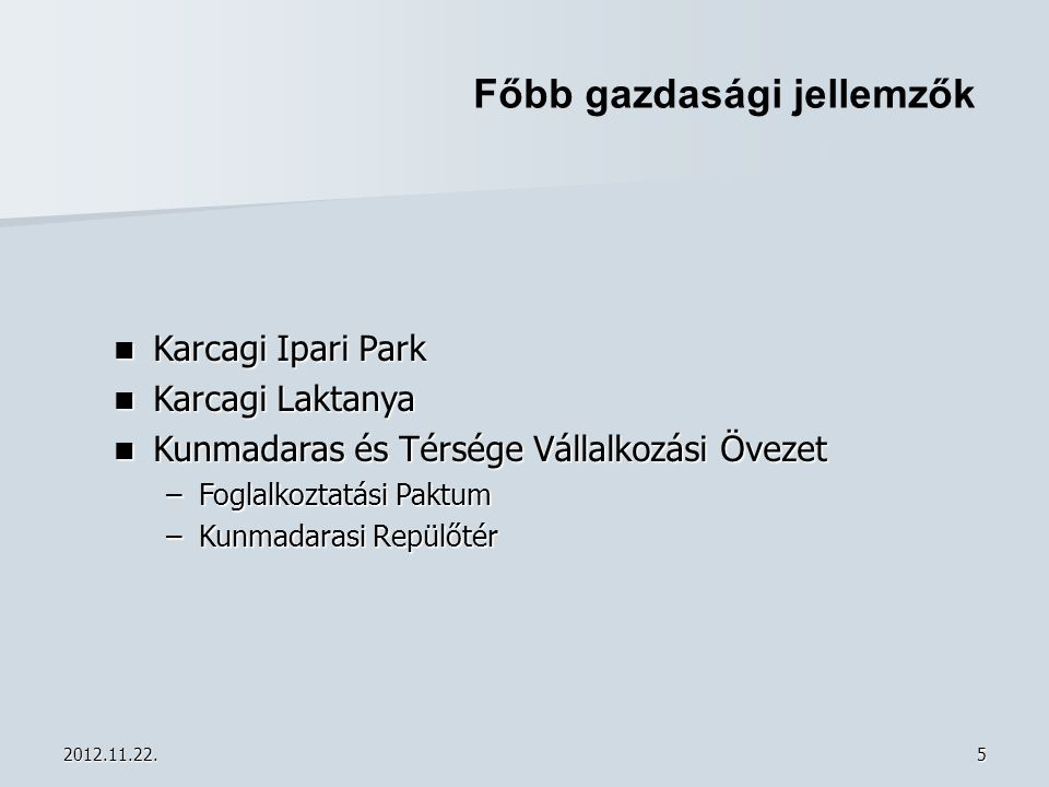 2012.11.22.5 Főbb gazdasági jellemzők  Karcagi Ipari Park  Karcagi Laktanya  Kunmadaras és Térsége Vállalkozási Övezet –Foglalkoztatási Paktum –Kun