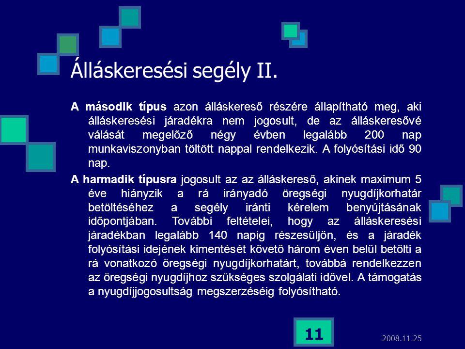 2008.11.25 11 Álláskeresési segély II. A második típus azon álláskereső részére állapítható meg, aki álláskeresési járadékra nem jogosult, de az állás