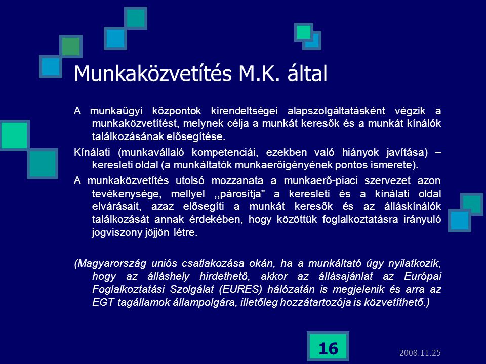 2008.11.25 16 Munkaközvetítés M.K. által A munkaügyi központok kirendeltségei alapszolgáltatásként végzik a munkaközvetítést, melynek célja a munkát k