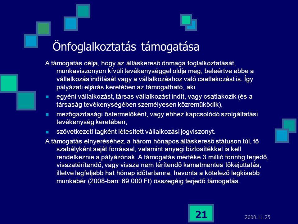 2008.11.25 21 Önfoglalkoztatás támogatása A támogatás célja, hogy az álláskereső önmaga foglalkoztatását, munkaviszonyon kívüli tevékenységgel oldja m
