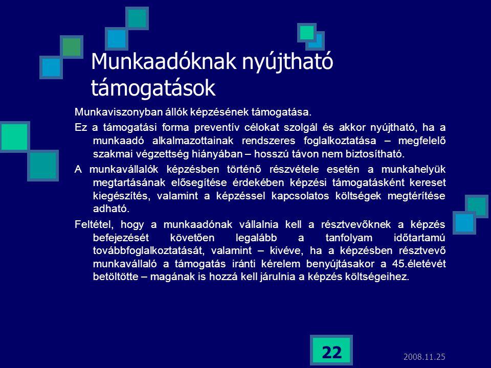2008.11.25 22 Munkaadóknak nyújtható támogatások Munkaviszonyban állók képzésének támogatása. Ez a támogatási forma preventív célokat szolgál és akkor
