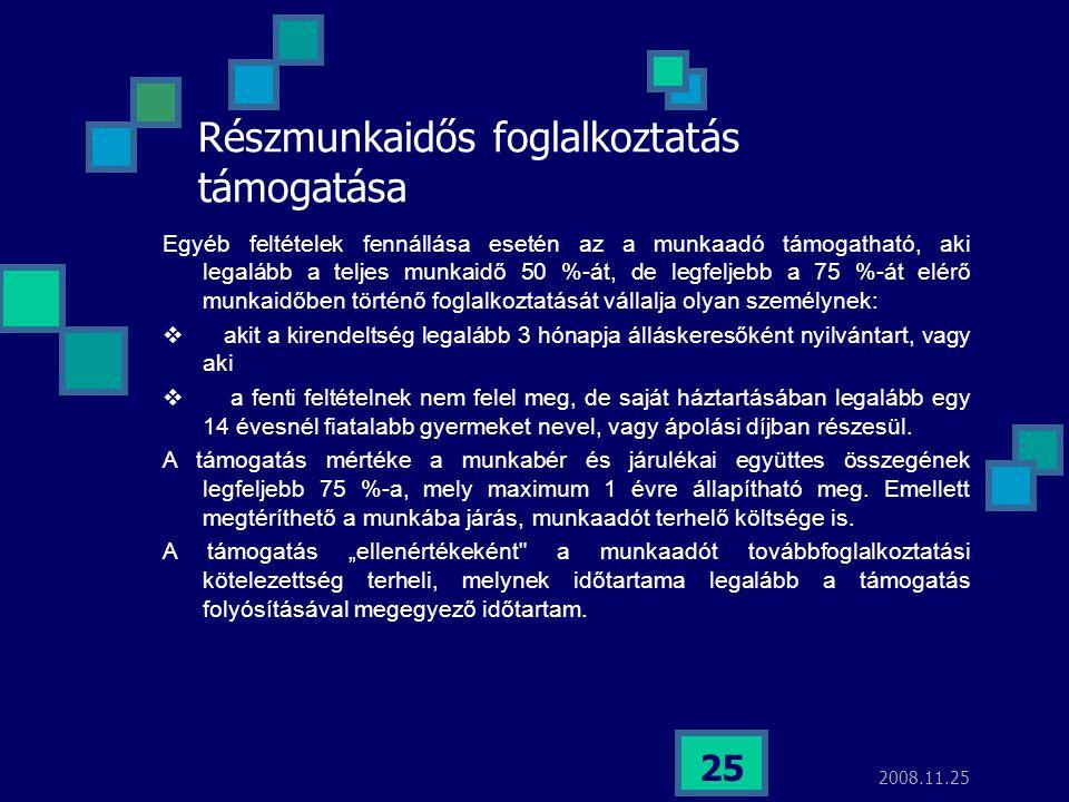 2008.11.25 25 Részmunkaidős foglalkoztatás támogatása Egyéb feltételek fennállása esetén az a munkaadó támogatható, aki legalább a teljes munkaidő 50