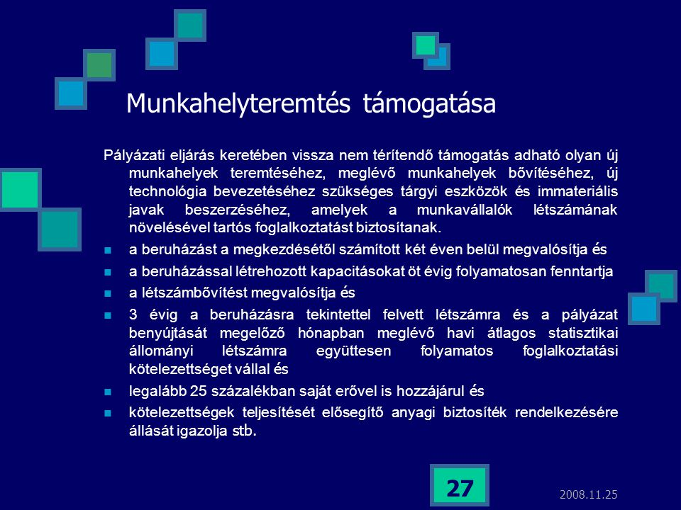 2008.11.25 27 Munkahelyteremtés támogatása Pályázati eljárás keretében vissza nem térítendő támogatás adható olyan új munkahelyek teremtéséhez, meglév
