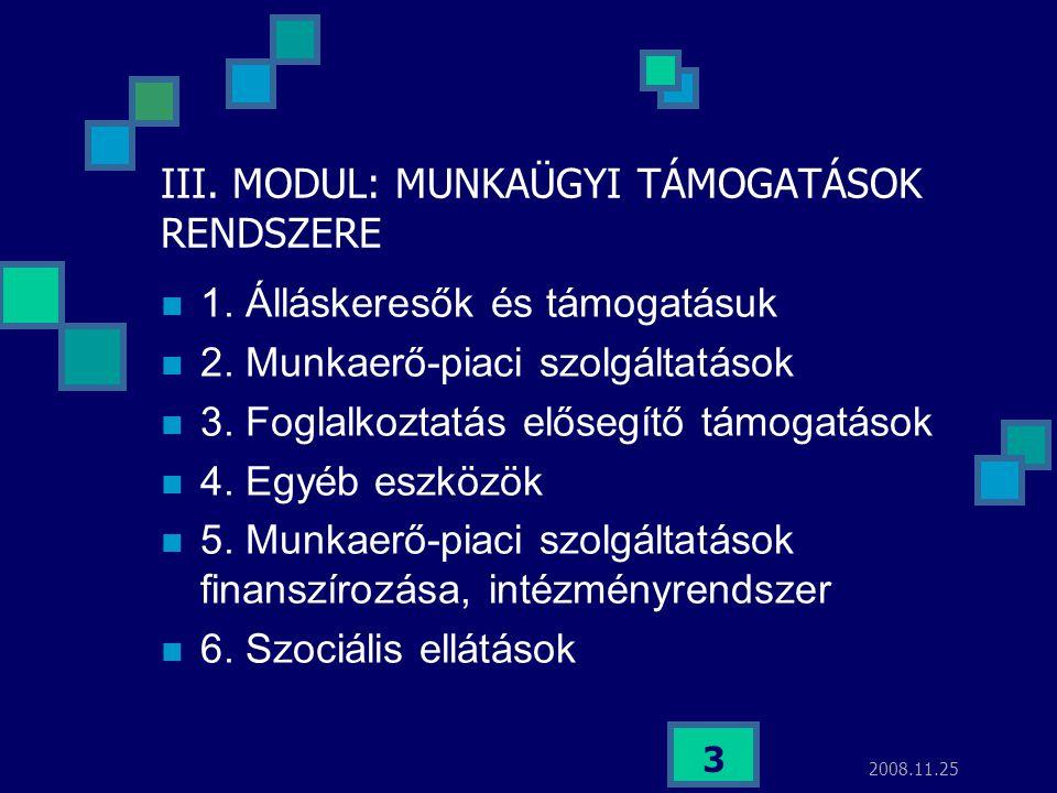 2008.11.25 3 III. MODUL: MUNKAÜGYI TÁMOGATÁSOK RENDSZERE  1. Álláskeresők és támogatásuk  2. Munkaerő-piaci szolgáltatások  3. Foglalkoztatás előse