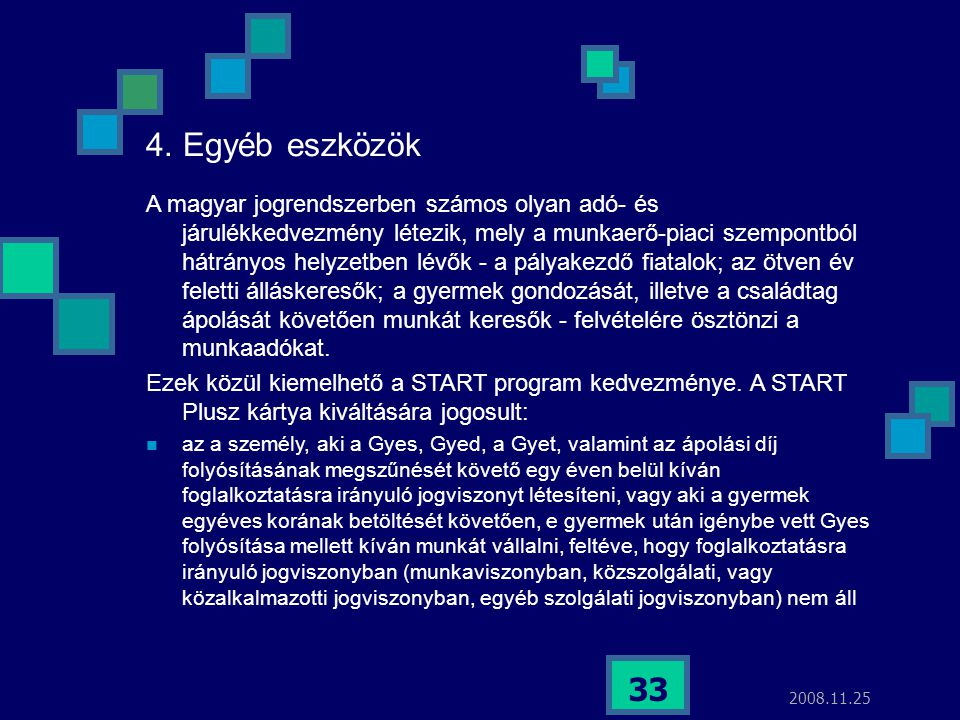 2008.11.25 33 4. Egyéb eszközök A magyar jogrendszerben számos olyan adó- és járulékkedvezmény létezik, mely a munkaerő-piaci szempontból hátrányos he