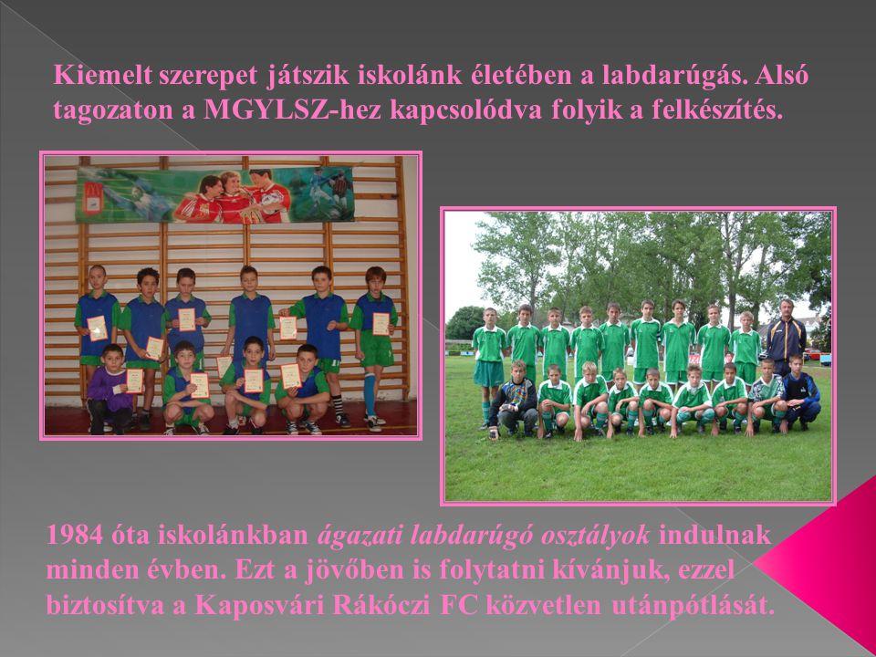 Kiemelt szerepet játszik iskolánk életében a labdarúgás. Alsó tagozaton a MGYLSZ-hez kapcsolódva folyik a felkészítés. 1984 óta iskolánkban ágazati la