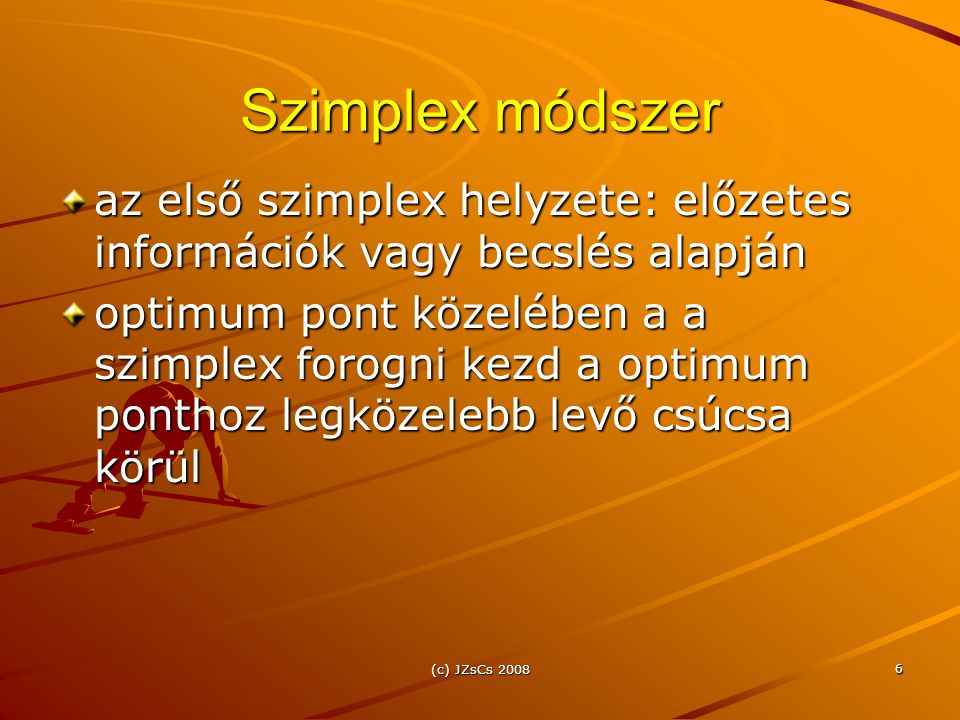 (c) JZsCs 2008 6 Szimplex módszer az első szimplex helyzete: előzetes információk vagy becslés alapján optimum pont közelében a a szimplex forogni kezd a optimum ponthoz legközelebb levő csúcsa körül