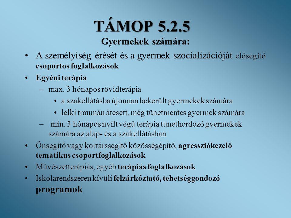 TÁMOP 5.2.5 Gyermekek számára: •A személyiség érését és a gyermek szocializációját elősegítő csoportos foglalkozások •Egyéni terápia –max. 3 hónapos r