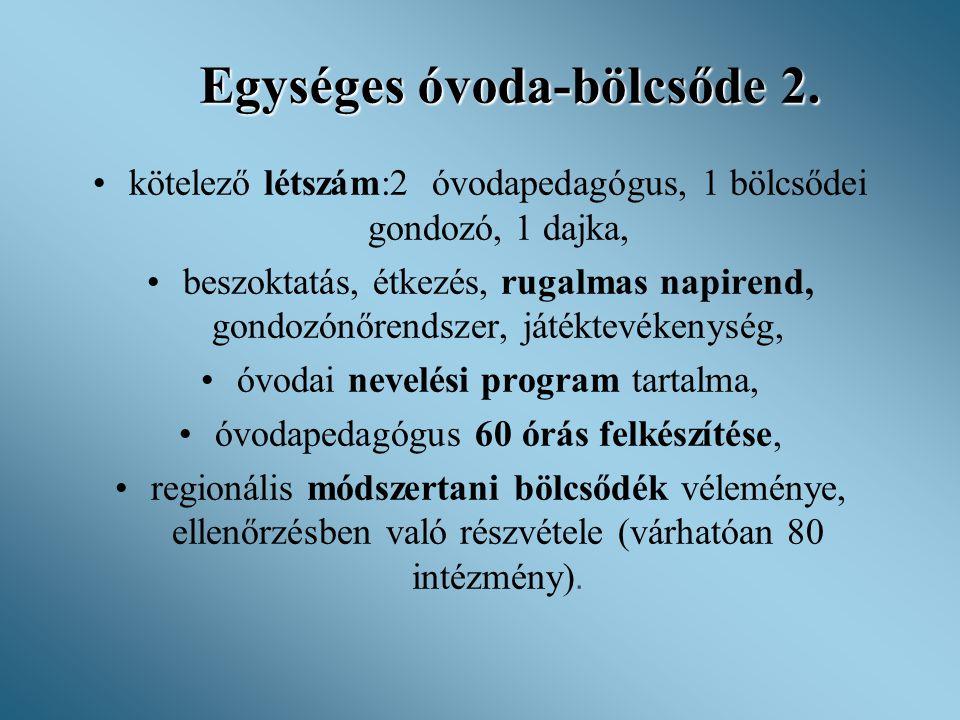Egységes óvoda-bölcsőde 2. •kötelező létszám:2 óvodapedagógus, 1 bölcsődei gondozó, 1 dajka, •beszoktatás, étkezés, rugalmas napirend, gondozónőrendsz
