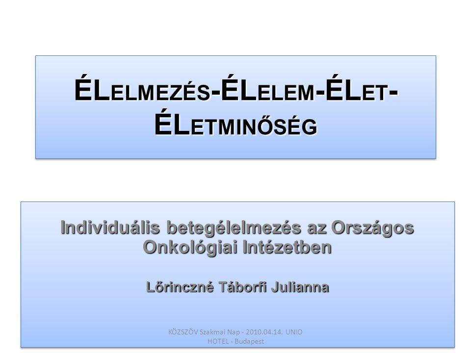 ÉL ELMEZÉS -ÉL ELEM -ÉL ET - ÉL ETMINŐSÉG Individuális betegélelmezés az Országos Onkológiai Intézetben Lőrinczné Táborfi Julianna Individuális betegé