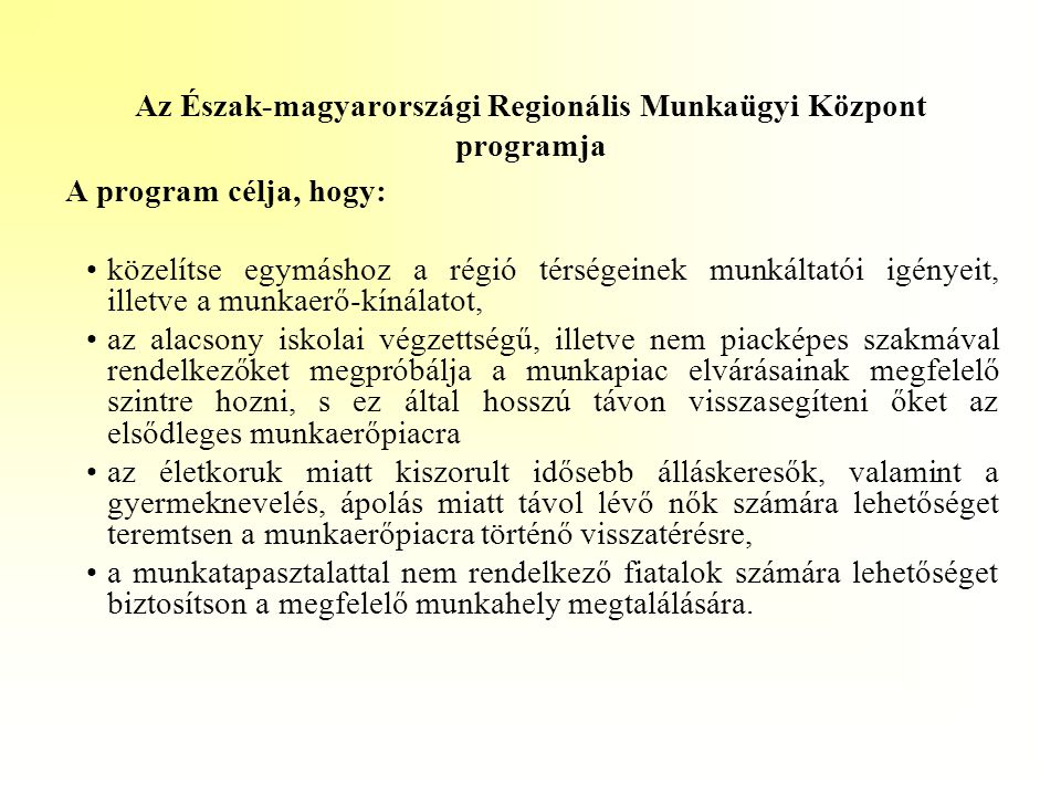 Az Észak-magyarországi Regionális Munkaügyi Központ programja A program célja, hogy: •közelítse egymáshoz a régió térségeinek munkáltatói igényeit, il