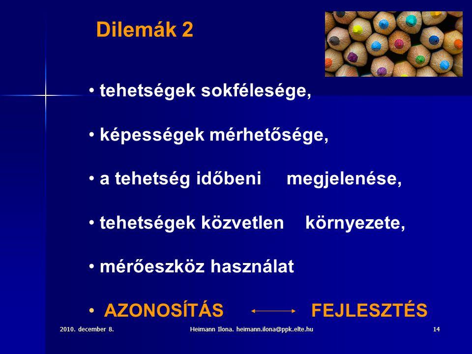 2010. december 8.Heimann Ilona. heimann.ilona@ppk.elte.hu14 • tehetségek sokfélesége, • képességek mérhetősége, • a tehetség időbeni megjelenése, • te