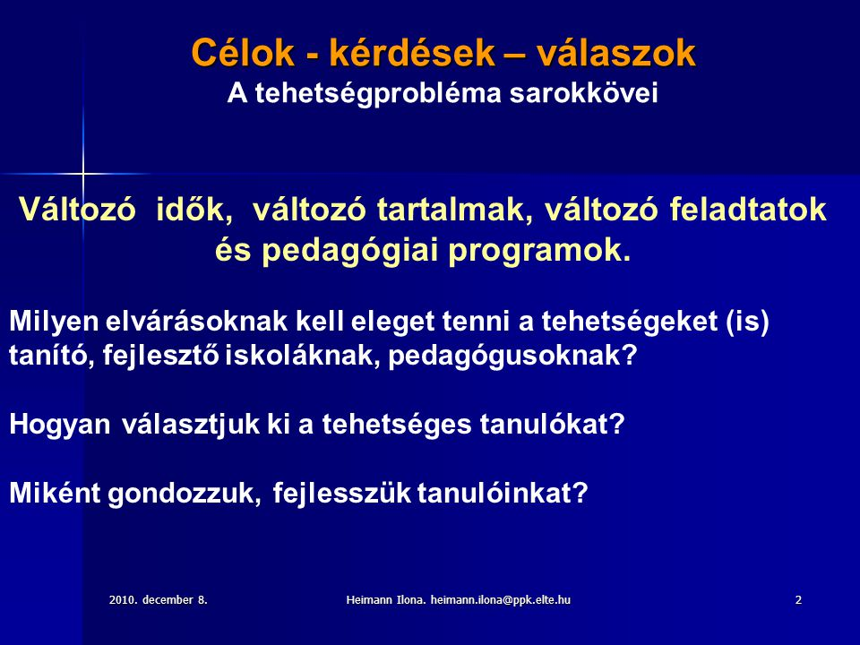 2010. december 8.Heimann Ilona. heimann.ilona@ppk.elte.hu2 Célok - kérdések – válaszok A tehetségprobléma sarokkövei Változó idők, változó tartalmak,