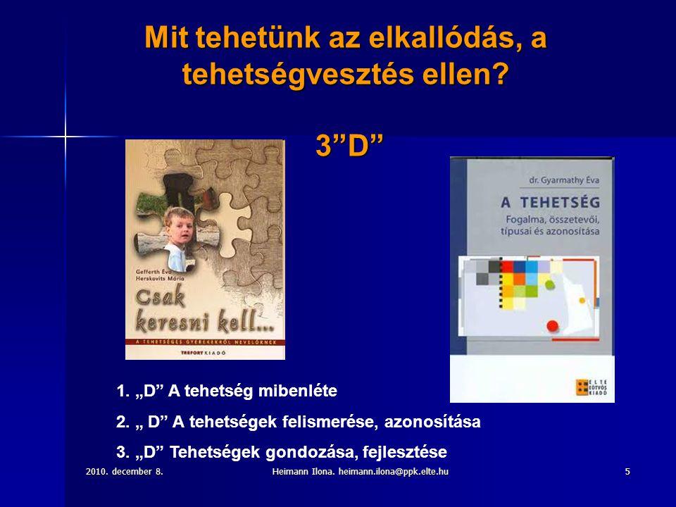 """2010. december 8.Heimann Ilona. heimann.ilona@ppk.elte.hu5 Mit tehetünk az elkallódás, a tehetségvesztés ellen? 3""""D"""" 1. """"D"""" A tehetség mibenléte 2. """""""