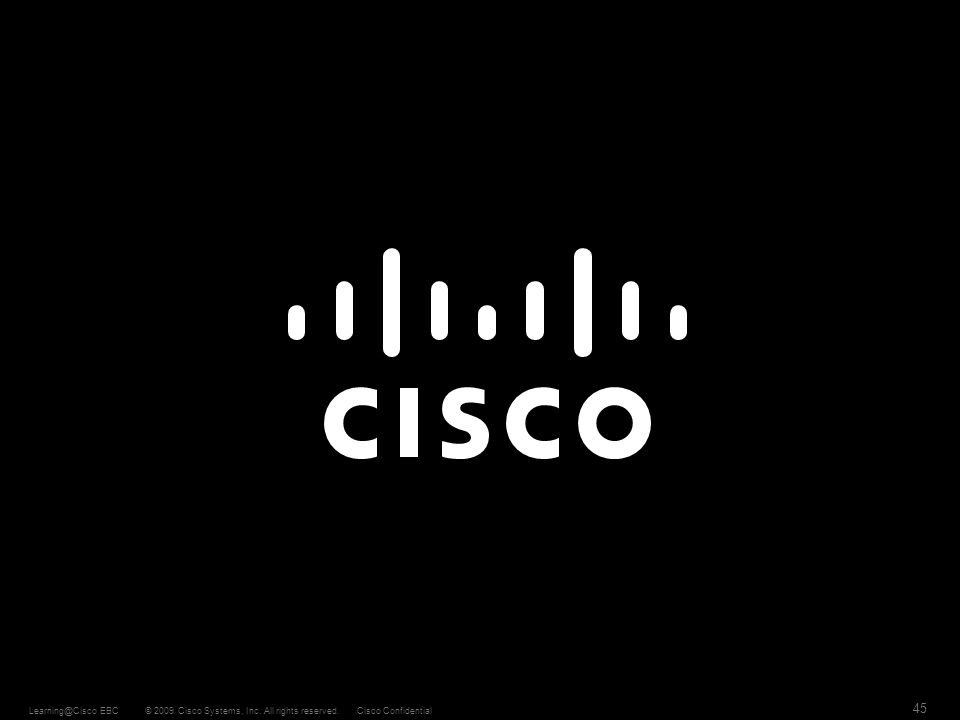 © 2009 Cisco Systems, Inc. All rights reserved.Cisco ConfidentialLearning@Cisco EBC 45