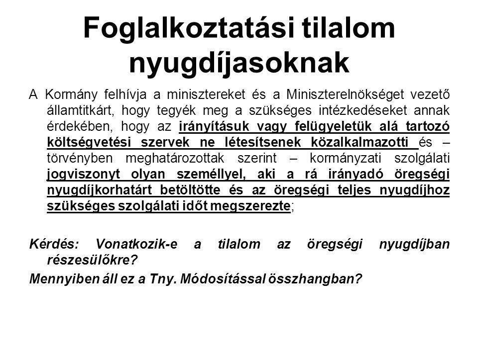 Foglalkoztatási tilalom nyugdíjasoknak A Kormány felhívja a minisztereket és a Miniszterelnökséget vezető államtitkárt, hogy tegyék meg a szükséges intézkedéseket annak érdekében, hogy az irányításuk vagy felügyeletük alá tartozó költségvetési szervek ne létesítsenek közalkalmazotti és – törvényben meghatározottak szerint – kormányzati szolgálati jogviszonyt olyan személlyel, aki a rá irányadó öregségi nyugdíjkorhatárt betöltötte és az öregségi teljes nyugdíjhoz szükséges szolgálati időt megszerezte; Kérdés: Vonatkozik-e a tilalom az öregségi nyugdíjban részesülőkre.