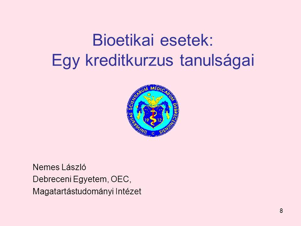 8 Bioetikai esetek: Egy kreditkurzus tanulságai Nemes László Debreceni Egyetem, OEC, Magatartástudományi Intézet