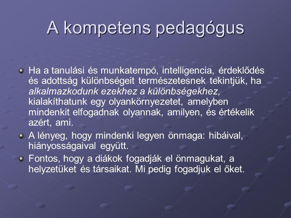A kompetens pedagógus Ha a tanulási és munkatempó, intelligencia, érdeklődés és adottság különbségeit természetesnek tekintjük, ha alkalmazkodunk ezek