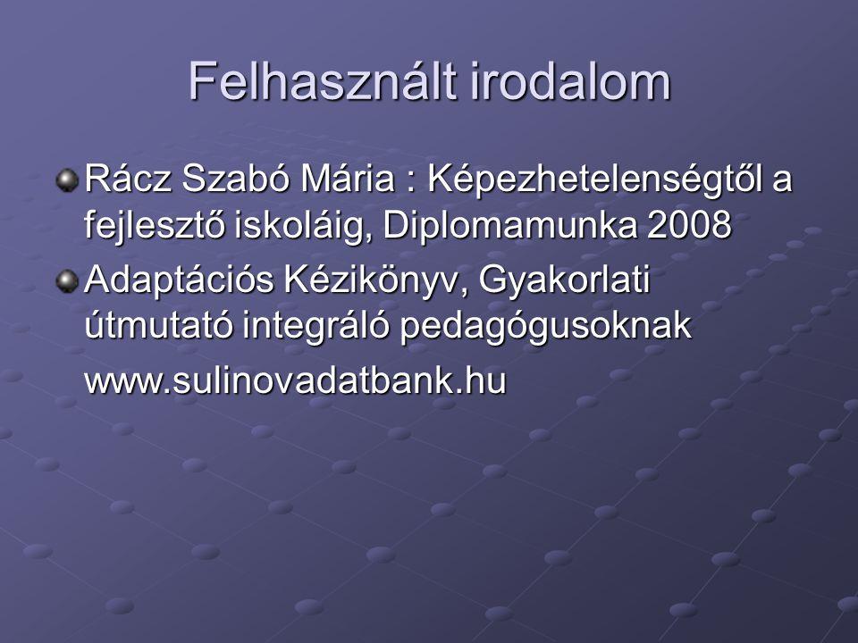 Felhasznált irodalom Rácz Szabó Mária : Képezhetelenségtől a fejlesztő iskoláig, Diplomamunka 2008 Adaptációs Kézikönyv, Gyakorlati útmutató integráló