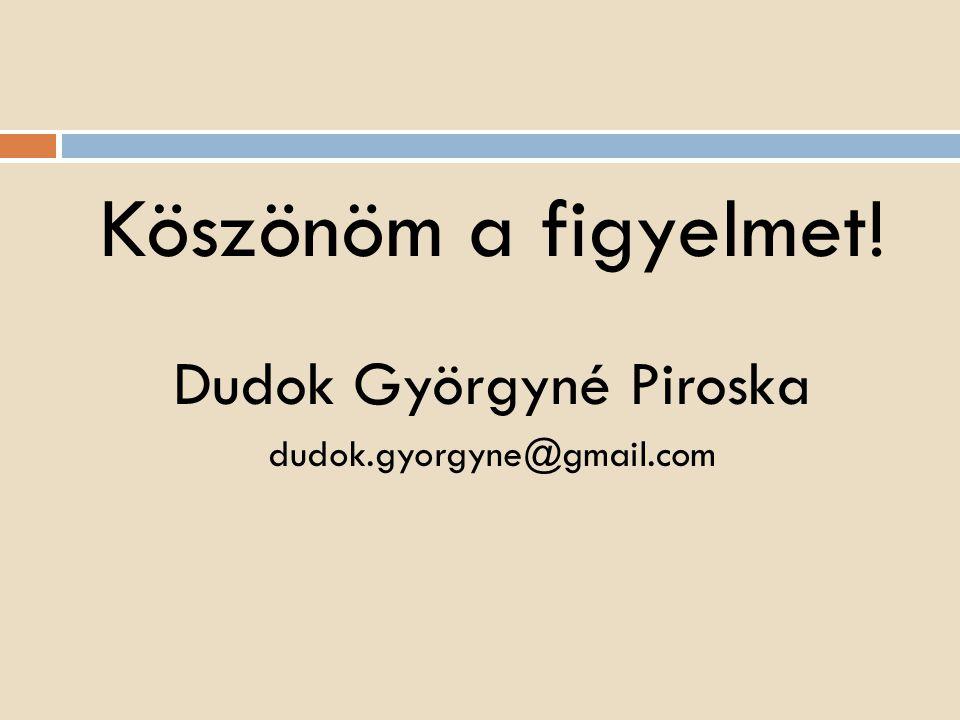 Köszönöm a figyelmet! Dudok Györgyné Piroska dudok.gyorgyne@gmail.com