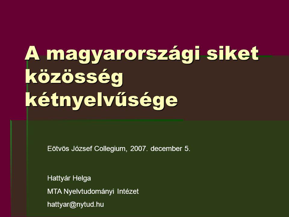 A magyarországi siket közösség kétnyelvűsége Eötvös József Collegium, 2007. december 5. Hattyár Helga MTA Nyelvtudományi Intézet hattyar@nytud.hu