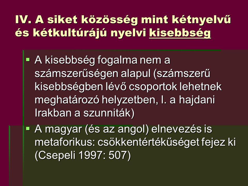 IV. A siket közösség mint kétnyelvű és kétkultúrájú nyelvi kisebbség  A kisebbség fogalma nem a számszerűségen alapul (számszerű kisebbségben lévő cs